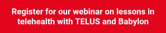 Register for our telehealth webinar with TELUS and Babylon